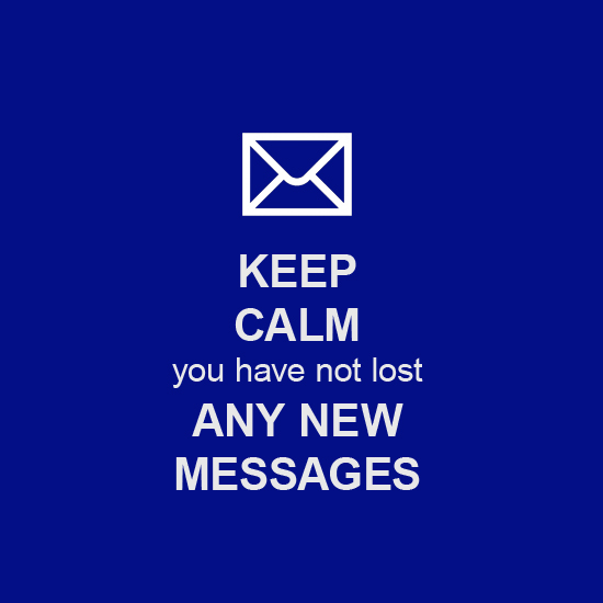 Keep Calm, you have not lost any new messages